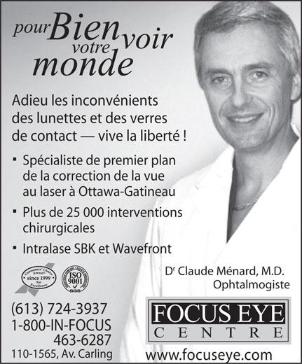 Focus Eye Centre (613-724-3937) - Annonce illustrée======= - Plus de 25 000 interventions chirurgicales Intralase SBK et Wavefront D Claude Ménard, M.D. Ophtalmogiste (613) 724-3937 1-800-IN-FOCUS 463-6287 110-1565, Av. Carling www.focuseye.com Adieu les inconvénients Adieu les inconvénients des lunettes et des verres de contact   vive la liberté ! Spécialiste de premier plan de la correction de la vue au laser à Ottawa-Gatineau de contact   vive la liberté ! des lunettes et des verres Spécialiste de premier plan de la correction de la vue au laser à Ottawa-Gatineau Plus de 25 000 interventions chirurgicales Intralase SBK et Wavefront D Claude Ménard, M.D. Ophtalmogiste (613) 724-3937 1-800-IN-FOCUS 463-6287 110-1565, Av. Carling www.focuseye.com