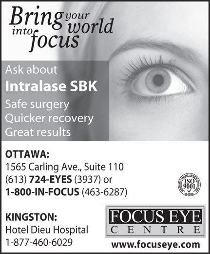 Focus Eye Centre (613-724-3937) - Display Ad - your Bring world into focus Ask about Intralase SBK Safe surgery Quicker recovery Great results OTTAWA: 1565 Carling Ave., Suite 110 (613) 724-EYES (3937) or 1-800-IN-FOCUS (463-6287) KINGSTON: Hotel Dieu Hospital 1-877-460-6029 www.focuseye.com
