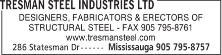 Tresman Steel Industries Ltd (905-795-8757) - Display Ad - DESIGNERS, FABRICATORS & ERECTORS OF STRUCTURAL STEEL - FAX 905 795-8761 www.tresmansteel.com  DESIGNERS, FABRICATORS & ERECTORS OF STRUCTURAL STEEL - FAX 905 795-8761 www.tresmansteel.com  DESIGNERS, FABRICATORS & ERECTORS OF STRUCTURAL STEEL - FAX 905 795-8761 www.tresmansteel.com  DESIGNERS, FABRICATORS & ERECTORS OF STRUCTURAL STEEL - FAX 905 795-8761 www.tresmansteel.com  DESIGNERS, FABRICATORS & ERECTORS OF STRUCTURAL STEEL - FAX 905 795-8761 www.tresmansteel.com  DESIGNERS, FABRICATORS & ERECTORS OF STRUCTURAL STEEL - FAX 905 795-8761 www.tresmansteel.com