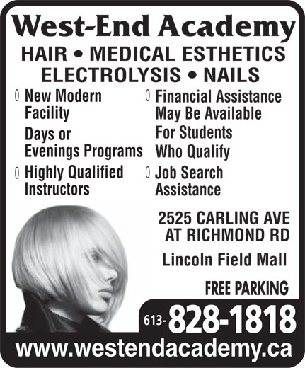 West End Academy (613-828-1818) - Display Ad - HAIR   MEDICAL ESTHETICS ELECTROLYSIS   NAILS New Modern Financial Assistance Facility May Be Available For Students Days or evenings progrogramsrams Who Qualify Highly Qualified Job Search Instructors Assistance 2525 CARLING AVE AT RICHMOND RD Lincoln Field Mall FREE PARKING 613- www.westendacademy.ca  HAIR   MEDICAL ESTHETICS ELECTROLYSIS   NAILS New Modern Financial Assistance Facility May Be Available For Students Days or evenings progrogramsrams Who Qualify Highly Qualified Job Search Instructors Assistance 2525 CARLING AVE AT RICHMOND RD Lincoln Field Mall FREE PARKING 613- www.westendacademy.ca