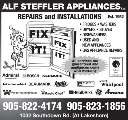 Alf Steffler Ltd (905-822-4174) - Annonce illustrée======= - ALF STEFFLER APPLIANCES LTD. REPAIRS AND INSTALLATIONS  EST. 1952 FRIDGES WASHERS DRYERS STOVES DISHWASHERS USED AND NEW APPLIANCES GAS APPLIANCE REPAIRS ALL SERVICES ARE GUARANTEED AND APPLIANCES COME WITH WARRANTY FIX IT! 905-822-4174 905-823-1856 1032 SOUTHDOWN RD. (AT LAKESHORE) ADMIRAL HOME APPLIANCES KITCHEN AID W WHITE WESTINGHOUSE MAGIC CHEF BEAUMARK BOSCH KENMORE INGLIS HOME APPLIANCES MAYTAG FRIGIDAIRE GE WHIRLPOOL AMANA CERTIFIED NATURAL GAS TECHNICIAN