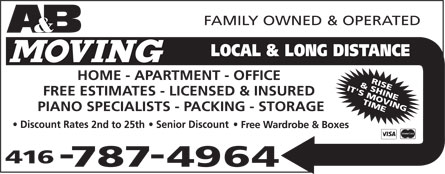 A & B Moving (416-787-4964) - Display Ad - A&B Moving Local & Long Distance family owned & operated home apartment office free estimates licensed & insured piano specialists packing storage discount rates 2nd to 25th  senior discount free wardrobe & boxes rise & shine it's moving time 416-787-4964 visa mastercard A&B Moving Local & Long Distance family owned & operated home apartment office free estimates licensed & insured piano specialists packing storage discount rates 2nd to 25th  senior discount free wardrobe & boxes rise & shine it's moving time 416-787-4964 visa mastercard