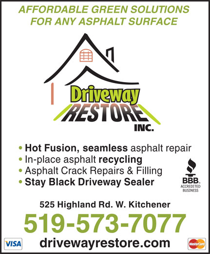 Driveway Restore Inc (519-573-7077) - Display Ad - FOR ANY ASPHALT SURFACE Hot Fusion, seamless asphalt repair In-place asphalt recycling Asphalt Crack Repairs & Filling Stay Black Driveway Sealer 525 Highland Rd. W. Kitchener 519-573-7077 drivewayrestore.com AFFORDABLE GREEN SOLUTIONS Stay Black Driveway Sealer 525 Highland Rd. W. Kitchener 519-573-7077 drivewayrestore.com AFFORDABLE GREEN SOLUTIONS FOR ANY ASPHALT SURFACE Hot Fusion, seamless asphalt repair In-place asphalt recycling Asphalt Crack Repairs & Filling