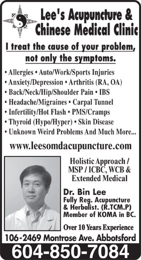 Lees Acupuncture Herbal Clinic (604-850-7084) - Display Ad - Chinese Medical Clinic I treat the cause of your problem, not only the symptoms. Allergies   Auto/Work/Sports Injuries Anxiety/Depression   Arthritis (RA, OA) Back/Neck/Hip/Shoulder Pain   IBS Headache/Migraines   Carpal Tunnel Infertility/Hot Flash   PMS/Cramps Thyroid (Hypo/Hyper)   Skin Disease Unknown Weird Problems And Much More... www.leesomdacupuncture.com Holistic Approach / MSP / ICBC, WCB & Extended Medical Dr. Bin Lee Fully Reg. Acupuncture & Herbalist. (R.TCM.P) Member of KOMA in BC. Over 10 Years Experience 106 -2469 Montrose Ave. Abbotsford Lee's Acupuncture &
