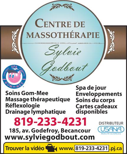 Massothérapie Sylvie Godbout (819-233-4231) - Annonce illustrée======= - CENTRE DE MASSOTHÉRAPIE Spa de jour Soins Gom-Mee Enveloppements Massage thérapeutique Soins du corps Réflexologie Cartes cadeaux disponibles Drainage lymphatique DISTRIBUTEUR 819-233-4231 185, av. Godefroy, Becancour HEALTH SCIENCES www.sylviegodbout.com www. 819-233-4231.pj.ca