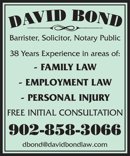 Bond David (902-858-3066) - Annonce illustrée======= - Barrister, Solicitor, Notary Public 38 Years Experience in areas of: - FAMILY LAW - EMPLOYMENT LAW - PERSONAL INJURY FREE INITIAL CONSULTATION 902-858-3066 Barrister, Solicitor, Notary Public 38 Years Experience in areas of: - FAMILY LAW - EMPLOYMENT LAW - PERSONAL INJURY FREE INITIAL CONSULTATION 902-858-3066