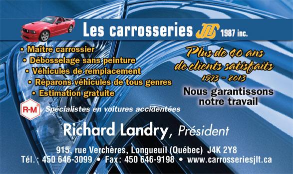 Les Carrosseries J L T 1987 Inc (450-646-3099) - Annonce illustrée======= - Président 915, rue Verchères, Longueuil (Québec)  J4K 2Y8 Tél. : 450 646-3099     Fax : 450 646-9198     www.carrosseriesjlt.ca Richard Landry Président Richard Landry Tél. : 450 646-3099     Fax : 450 646-9198     www.carrosseriesjlt.ca 915, rue Verchères, Longueuil (Québec)  J4K 2Y8