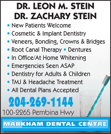 Markham Dental Centre (204-269-1144) - Annonce illustrée======= - DR. LEON M. STEIN DR. ZACHARY STEIN New Patients Welcome Cosmetic & Implant Dentistry Veneers, Bonding, Crowns & Bridges Root Canal Therapy   Dentures In Office/At Home Whitening Emergencies Seen ASAP Dentistry for Adults & Children TMJ & Headache Treatment All Dental Plans Accepted 204-269-1144 100-2265 Pembina Hwy100-2265 Pembina Hwy MARKHAM DENTAL CENTRE DR. LEON M. STEIN DR. ZACHARY STEIN New Patients Welcome Cosmetic & Implant Dentistry Veneers, Bonding, Crowns & Bridges Root Canal Therapy   Dentures In Office/At Home Whitening Emergencies Seen ASAP Dentistry for Adults & Children TMJ & Headache Treatment All Dental Plans Accepted 204-269-1144 100-2265 Pembina Hwy100-2265 Pembina Hwy MARKHAM DENTAL CENTRE