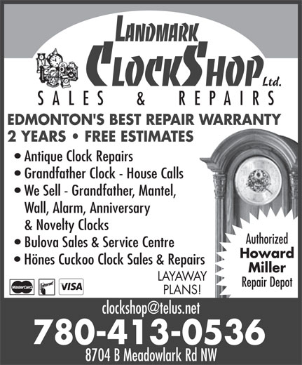 Landmark Clock Shop (780-413-0536) - Display Ad - Ltd. SALES  &  REPAIRS EDMONTON'S BEST REPAIR WARRANTY 2 YEARS   FREE ESTIMATES Antique Clock Repairs Grandfather Clock - House Calls We Sell - Grandfather, Mantel, Wall, Alarm, Anniversary & Novelty Clocks Authorized Bulova Sales & Service Centre Howard Hönes Cuckoo Clock Sales & Repairs Miller LAYAWAY Repair Depot PLANS! 780-413-0536 8704 B Meadowlark Rd NW 8704 B Meadowlark Rd NW Ltd. SALES  &  REPAIRS EDMONTON'S BEST REPAIR WARRANTY 2 YEARS   FREE ESTIMATES Antique Clock Repairs Grandfather Clock - House Calls We Sell - Grandfather, Mantel, Wall, Alarm, Anniversary & Novelty Clocks Authorized Bulova Sales & Service Centre Howard Hönes Cuckoo Clock Sales & Repairs Miller LAYAWAY Repair Depot PLANS! 780-413-0536