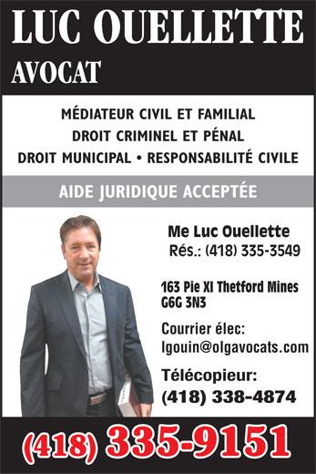 Ouellette Luc (418-335-9151) - Annonce illustrée======= - AVOCAT LUC OUELLETTE MÉDIATEUR CIVIL ET FAMILIAL DROIT CRIMINEL ET PÉNAL DROIT MUNICIPAL   RESPONSABILITÉ CIVILE AIDE JURIDIQUE ACCEPTÉE Me Luc Ouellette Rés.: (418) 335-3549 163 Pie XI Thetford Mines G6G 3N3 Courrier élec: Télécopieur: 418) 338-4874 (418) 335-9151