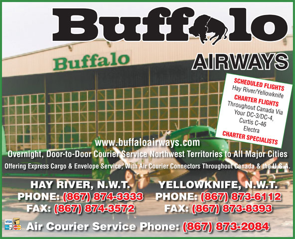 Buffalo Airways Ltd (867-874-3333) - Annonce illustrée======= - SCHEDULED FLIGHTS Hay River/Yellowknife Throughout Canada Via Your DC-3/DC-4, Curtis C-46 CHARTER SPECIALISTS Electra www.buffaloairways.com Overnight, Door-to-Door Courier Service Northwest Territories to All Major CitiesCourierServiceNorthwestTerrit Offering Express Cargo & Envelope Service, With Air Courier Connectors Throughout Canada & the U.S.A. HAY RIVER, N.W.T. YELLOWKNIFE, N.W.T. CHARTER FLIGHTS PHONE: (867) 874-3333 PHONE: (867) 873-6112PHONE: (867) 874-3333 PHONE: FAX: (867) 874-3572 FAX: (867) 873-8393FAX: Air Courier Service Phone: (867) 873-2084Air Courier Service Phone: (867) 873-2084
