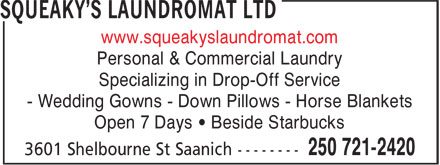 Squeaky's Laundromat Ltd (250-721-2420) - Display Ad - www.squeakyslaundromat.com Personal & Commercial Laundry Specializing in Drop-Off Service - Wedding Gowns - Down Pillows - Horse Blankets Open 7 Days • Beside Starbucks