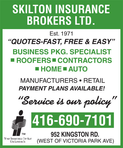 Skilton Insurance Brokers Ltd (416-690-7101) - Display Ad - SKILTON INSURANCE BROKERS LTD. Est. 1971 QUOTES-FAST, FREE & EASY BUSINESS PKG. SPECIALIST ROOFERS   CONTRACTORS HOME   AUTO MANUFACTURERS   RETAIL PAYMENT PLANS AVAILABLE! Service is our policy 416-690-7101 952 KINGSTON RD. (WEST OF VICTORIA PARK AVE)
