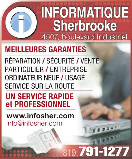 Informatique Sherbrooke (819-791-1277) - Annonce illustrée======= - MEILLEURES GARANTIESMEILLEURES GARANTIES RÉPARATION SÉCURITÉ VENTE PARTICULIER ENTREPRISE ORDINATEUR NEUF USAGÉ SERVICE SUR LA ROUTE UN SERVICE RAPIDE UN SERVICE RAPIDE et PROFESSIONNELet PROFESSIONNEL www.infosher.com 819. 791-1277 INFORMATIQUEINFORMATIQUE SherbrookeSherbrooke oulevard Industriel