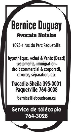 Duguay Bernice Avocate (506-764-3008) - Display Ad - Avocate Notaire 1095-1 rue du Parc Paquetville Bernice Duguay hypothèque, Achat & Vente (Deed) testaments, immigration, droit commercial & corporatif, divorce, séparation, etc Tracadie-Sheila 395-0001 Paquetville 764-3008 Service de télécopie 764-3028