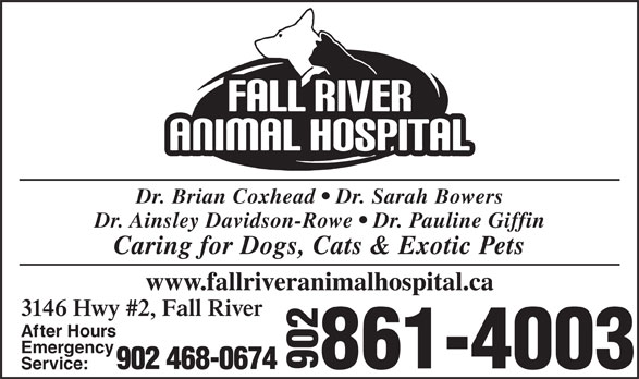 Fall River Animal Hospital (902-861-4003) - Display Ad - Dr. Brian Coxhead   Dr. Sarah Bowers Dr. Ainsley Davidson-Rowe   Dr. Pauline Giffin Caring for Dogs, Cats & Exotic Pets www.fallriveranimalhospital.ca 3146 Hwy #2, Fall River After Hours Emergency 861-4003 902 468-0674 902 Service: Dr. Brian Coxhead   Dr. Sarah Bowers Dr. Ainsley Davidson-Rowe   Dr. Pauline Giffin Caring for Dogs, Cats & Exotic Pets www.fallriveranimalhospital.ca 3146 Hwy #2, Fall River After Hours Emergency 861-4003 902 468-0674 902 Service: