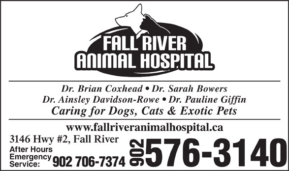 Fall River Animal Hospital (902-861-4003) - Display Ad - Dr. Brian Coxhead   Dr. Sarah Bowers Dr. Ainsley Davidson-Rowe   Dr. Pauline Giffin Caring for Dogs, Cats & Exotic Pets www.fallriveranimalhospital.ca 3146 Hwy #2, Fall River After Hours Emergency 576-3140 902 706-7374 902 Service: Dr. Brian Coxhead   Dr. Sarah Bowers Dr. Ainsley Davidson-Rowe   Dr. Pauline Giffin Caring for Dogs, Cats & Exotic Pets www.fallriveranimalhospital.ca 3146 Hwy #2, Fall River After Hours Emergency 576-3140 902 706-7374 902 Service: