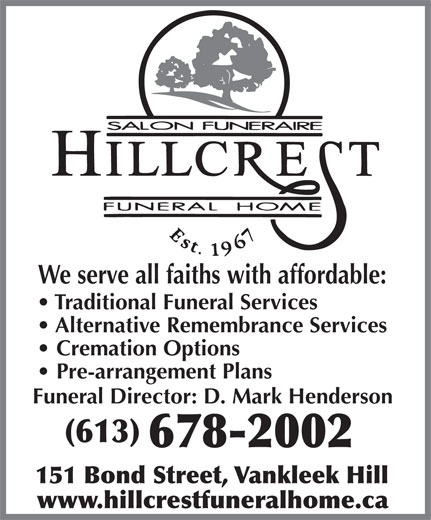Hillcrest Funeral Home (613-678-2002) - Display Ad - We serve all faiths with affordable: Traditional Funeral Services Alternative Remembrance Services Cremation Options Pre-arrangement Plans Funeral Director: D. Mark Henderson (613) 678-2002 151 Bond Street, Vankleek Hill www.hillcrestfuneralhome.ca