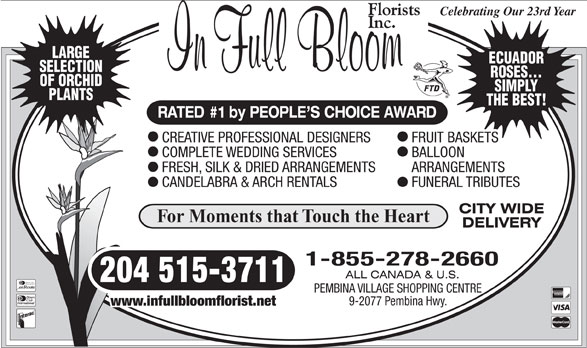 In Full Bloom Florists Inc (204-261-3064) - Annonce illustrée======= - 204 515-3711 Diners Club International PEMBINA VILLAGE SHOPPING CENTRE 9-2077 Pembina Hwy. www.infullbloomflorist.net SELECTION ROSES... OF ORCHID SIMPLY PLANTS THE BEST! RATED #1 by PEOPLE S CHOICE AWARD CREATIVE PROFESSIONAL DESIGNERS FRUIT BASKETS COMPLETE WEDDING SERVICES BALLOON FRESH, SILK & DRIED ARRANGEMENTS ARRANGEMENTS CANDELABRA & ARCH RENTALS FUNERAL TRIBUTES For Moments that Touch the Heart 1-855-278-2660 Celebrating Our 23rd Year LARGE ECUADOR