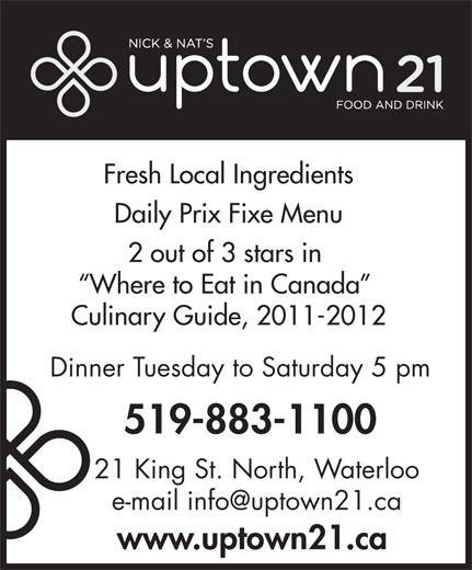 Nick & Nat's Uptown 21 (519-883-1100) - Display Ad - Fresh Local Ingredients Daily Prix Fixe Menu 2 out of 3 stars in Where to Eat in Canada Culinary Guide, 2011-2012 Dinner Tuesday to Saturday 5 pm 519-883-1100 21 King St. North, Waterloo www.uptown21.ca