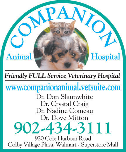 Companion Animal Hospital (902-434-3111) - Annonce illustrée======= - Animal Friendly FULL Service Veterinary Hospital www.companionanimal.vetsuite.com Dr. Don Slaunwhite Dr. Crystal Craig Dr. Nadine Comeau Dr. Dove Mitton 902-434-3111 920 Cole Harbour Road Colby Village Plaza, Walmart - Superstore Mall Hospital