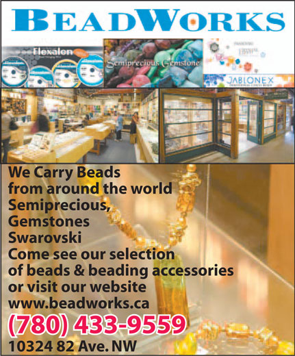 Beadworks (780-433-9559) - Display Ad - We Carry Beads from around the world Semiprecious, Gemstones Swarovski Come see our selection of beads & beading accessories or visit our website www.beadworks.ca (780) 433-9559 10324 82 Ave. NW
