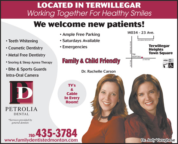 Petrolia Dental (780-435-3784) - Annonce illustrée======= - LOCATED IN TERWILLEGAR 14034 - 23 Ave. LOCATED IN TERWILLEGAR Working Together For Healthy Smiles We welcome new patients! 14034 - 23 Ave. Ample Free Parking Saturdays Available Teeth Whitening Terwillegar Emergencies Cosmetic Dentistry Heights RABBIT HILL RD NWHOLMAN CRESCENT NW Town Square Metal Free Dentistry HORTONS 23 AVE NW Family & Child Friendly Snoring & Sleep Apnea Therapy 142 ST NWTIM Bite & Sports Guards Dr. Rachelle Carson Intra-Oral CameraIntra-Oral Cam TV's & Cable In Every Room! PETROLIAPETROLI DENTAL *Services provided by general dentists 780-435-3784 Dr. Jody Varughese www.familydentistedmonton.com We welcome new patients! Working Together For Healthy Smiles 780-435-3784 Family & Child Friendly Snoring & Sleep Apnea Therapy 142 ST NWTIM Bite & Sports Guards Dr. Rachelle Carson Intra-Oral CameraIntra-Oral Cam TV's & Cable In Every Room! PETROLIAPETROLI DENTAL *Services provided by general dentists Saturdays Available Teeth Whitening Terwillegar Emergencies Cosmetic Dentistry Heights RABBIT HILL RD NWHOLMAN CRESCENT NW Town Square Metal Free Dentistry HORTONS 23 AVE NW Dr. Jody Varughese Ample Free Parking www.familydentistedmonton.com