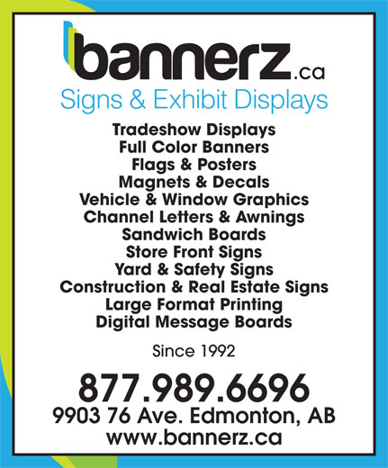 Bannerz Canada Inc (780-989-1190) - Annonce illustrée======= - Signs & Exhibit Displays Tradeshow Displays Full Color Banners Flags & Posters Magnets & Decals Vehicle & Window Graphics Channel Letters & Awnings Sandwich Boards Store Front Signs Yard & Safety Signs Construction & Real Estate Signs Large Format Printing Digital Message Boards Since 1992 877.989.6696 9903 76 Ave. Edmonton, AB www.bannerz.ca