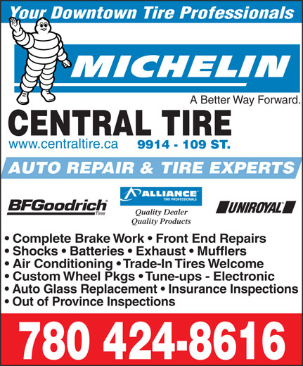 Central Tire & Auto Service (780-424-8616) - Display Ad - A Better Way Forward. CENTRAL TIRE www.centraltire.ca 9914 - 109 ST. AUTO REPAIR & TIRE EXPERTS Your Downtown Tire Professionals Quality Dealer Quality Products Complete Brake Work   Front End Repairs Shocks   Batteries   Exhaust   Mufflers Air Conditioning   Trade-In Tires Welcome Custom Wheel Pkgs   Tune-ups - Electronic Auto Glass Replacement   Insurance Inspections Out of Province Inspections 780 424-8616