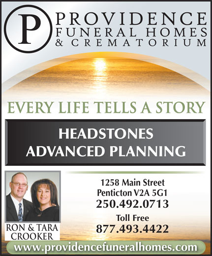 Parkview Funeral Home (250-492-0713) - Display Ad - Toll Free Ron & TarA 877.493.4422 CrookerCrooker www.providencefuneralhomes.com every life tells a story HEADSTONES ADVANCED PLANNING 1258 Main Street Penticton V2A 5G1 250.492.0713
