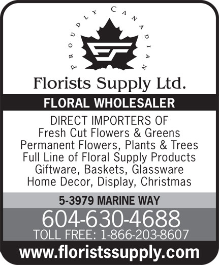 Florists Supply Ltd (604-630-4688) - Annonce illustrée======= - FLORAL WHOLESALER DIRECT IMPORTERS OF FLORAL WHOLESALER DIRECT IMPORTERS OF Fresh Cut Flowers & Greens Permanent Flowers, Plants & Trees Full Line of Floral Supply Products Giftware, Baskets, Glassware Home Decor, Display, Christmas 5-3979 MARINE WAY 604-630-4688 TOLL FREE: 1-866-203-8607 www.floristssupply.com Fresh Cut Flowers & Greens Permanent Flowers, Plants & Trees Full Line of Floral Supply Products Giftware, Baskets, Glassware Home Decor, Display, Christmas 5-3979 MARINE WAY 604-630-4688 TOLL FREE: 1-866-203-8607 www.floristssupply.com