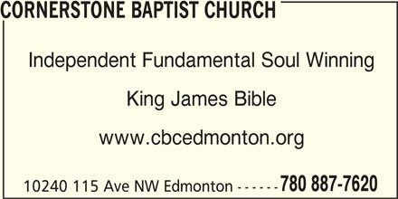 Cornerstone Baptist Church (780-887-7620) - Display Ad - CORNERSTONE BAPTIST CHURCH Independent Fundamental Soul Winning King James Bible www.cbcedmonton.org 780 887-7620 10240 115 Ave NW Edmonton ------