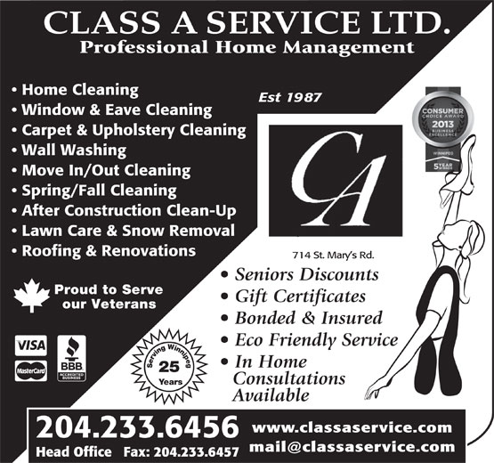 Class A Service Ltd (204-233-6456) - Annonce illustrée======= - CLASS A SERVICE LTD. Professional Home Management Home Cleaning Est 1987 Window & Eave Cleaning Seniors Discounts Proud to Serve Gift Certificates our Veterans Bonded & Insured Eco Friendly Service In Home Serving Winnipeg25 Years Consultations Available www.classaservice.com 204.233.6456 Head Office   Fax: 204.233.6457 Carpet & Upholstery Cleaning Wall Washing Move In/Out Cleaning Spring/Fall Cleaning After Construction Clean-Up Lawn Care & Snow Removal Roofing & Renovations 714 St. Mary s Rd. Seniors Discounts Proud to Serve Gift Certificates our Veterans Bonded & Insured Eco Friendly Service In Home Serving Winnipeg25 Years Consultations Available www.classaservice.com 204.233.6456 Head Office   Fax: 204.233.6457 CLASS A SERVICE LTD. Professional Home Management Home Cleaning Est 1987 Window & Eave Cleaning Carpet & Upholstery Cleaning Wall Washing Move In/Out Cleaning Spring/Fall Cleaning After Construction Clean-Up Lawn Care & Snow Removal Roofing & Renovations 714 St. Mary s Rd.