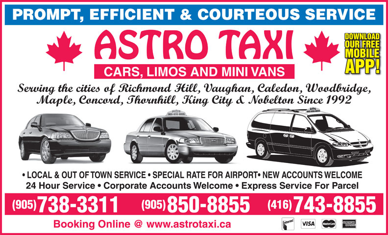 Astro Taxi Ltd (905-738-3311) - Annonce illustrée======= - PROMPT, EFFICIENT & COURTEOUS SERVICE DOWNLOAD OUR FREE MOBILE APP! CARS, LIMOS AND MINI VANS Serving the cities of Richmond Hill, Vaughan, Caledon, Woodbridge, Maple, Concord, Thornhill, King City & Nobelton Since 1992 LOCAL & OUT OF TOWN SERVICE   SPECIAL RATE FOR AIRPORT  NEW ACCOUNTS WELCOME 24 Hour Service   Corporate Accounts Welcome   Express Service For Parcel (905) (416) 738-3311 850-8855 743-8855