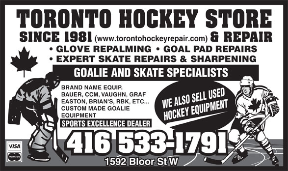 Toronto Hockey Repair (416-533-1791) - Display Ad - GOALIE AND SKATE SPECIALISTS BRAND NAME EQUIP. BAUER, CCM, VAUGHN, GRAF EASTON, BRIAN'S, RBK, ETC... WE ALSO SELL USED GLOVE REPALMING    GOAL PAD REPAIRS EXPERT SKATE REPAIRS & SHARPENING GOALIE AND SKATE SPECIALISTS BRAND NAME EQUIP. BAUER, CCM, VAUGHN, GRAF EASTON, BRIAN'S, RBK, ETC... WE ALSO SELL USED CUSTOM MADE GOALIE EQUIPMENT HOCKEY EQUIPMENT SPORTS EXCELLENCE DEALER CUSTOM MADE GOALIE EQUIPMENT HOCKEY EQUIPMENT SPORTS EXCELLENCE DEALER GLOVE REPALMING    GOAL PAD REPAIRS (www.torontohockeyrepair.com) EXPERT SKATE REPAIRS & SHARPENING (www.torontohockeyrepair.com)