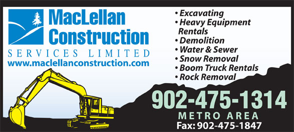MacLellan Construction Services Limited (902-475-1314) - Display Ad - Heavy Equipment MacLellan Excavating Rentals Boom Truck Rentals Rock Removal 902-475-1314 METRO AREA Fax: 902-475-1847 Excavating MacLellan Heavy Equipment Rentals Demolition Construction Water & Sewer SERVICES LIMITED Snow Removal www.maclellanconstruction.com Boom Truck Rentals Rock Removal 902-475-1314 METRO AREA Fax: 902-475-1847 www.maclellanconstruction.com Snow Removal Demolition Construction Water & Sewer SERVICES LIMITED