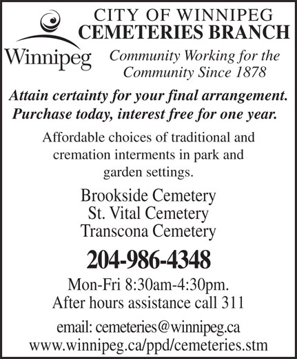 City of Winnipeg Cemeteries Branch (204-986-4348) - Display Ad - CITY OF WINNIPEG CEMETERIES BRANCH Community Working for the Community Since 1878 Attain certainty for your final arrangement. Purchase today, interest free for one year. Affordable choices of traditional and cremation interments in park and garden settings. Brookside Cemetery St. Vital Cemetery Transcona Cemetery 204-986-4348 Mon-Fri 8:30am-4:30pm. After hours assistance call 311 www.winnipeg.ca/ppd/cemeteries.stm CEMETERIES BRANCH Community Working for the Community Since 1878 CITY OF WINNIPEG Attain certainty for your final arrangement. Purchase today, interest free for one year. Affordable choices of traditional and cremation interments in park and garden settings. Brookside Cemetery St. Vital Cemetery Transcona Cemetery 204-986-4348 Mon-Fri 8:30am-4:30pm. After hours assistance call 311 www.winnipeg.ca/ppd/cemeteries.stm