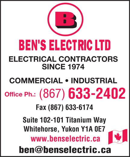Ben's Electric Ltd (867-633-2402) - Annonce illustrée======= - LTD ELECTRICAL CONTRACTORS SINCE 1974 COMMERCIAL   INDUSTRIAL Office Ph.: Fax (867) 633-6174 Suite 102-101 Titanium Way Whitehorse, Yukon Y1A 0E7 www.benselectric.ca