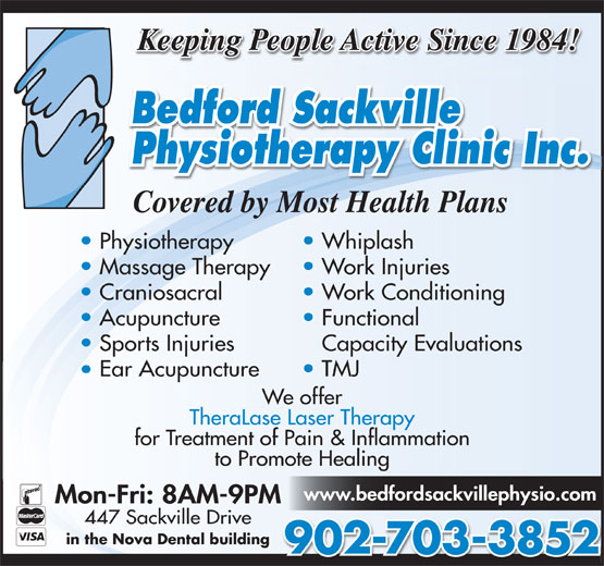 Bedford-Sackville Physiotherapy Clinic Inc (902-865-5749) - Display Ad - Keeping People Active Since 1984! Covered by Most Health Plans Physiotherapy Whiplash Massage Therapy Work Injuries Craniosacral Work Conditioning Acupuncture Functional Sports Injuries Capacity Evaluations Ear Acupuncture TMJ We offer TheraLase Laser Therapy for Treatment of Pain & Inflammation to Promote Healing www.bedfordsackvillephysio.com Mon-Fri: 8AM-9PM 447 Sackville Drive in the Nova Dental building 902-703-3852 Keeping People Active Since 1984! Covered by Most Health Plans Physiotherapy Whiplash Massage Therapy Work Injuries Craniosacral Work Conditioning Acupuncture Functional Sports Injuries Capacity Evaluations Ear Acupuncture TMJ We offer TheraLase Laser Therapy for Treatment of Pain & Inflammation to Promote Healing www.bedfordsackvillephysio.com Mon-Fri: 8AM-9PM 447 Sackville Drive in the Nova Dental building 902-703-3852