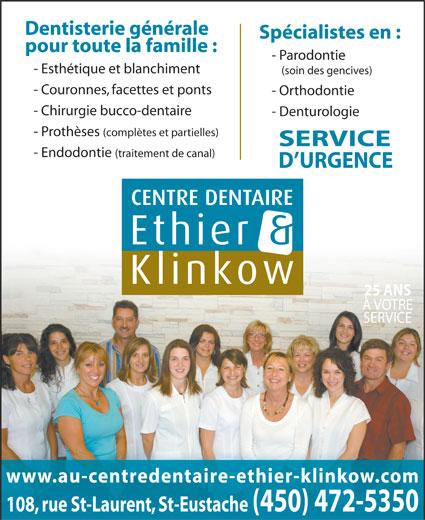 Centre Dentaire Ethier & Klinkow (450-472-5350) - Annonce illustrée======= - Dentisterie générale Spécialistes en : pour toute la famille : - Esthétique et blanchiment (soin des gencives) - Couronnes, facettes et ponts - Orthodontie - Chirurgie bucco-dentaire - Denturologie - Prothèses (complètes et partielles) SERVICE - Parodontie - Endodontie (traitement de canal) D URGENCE 25 ANS À VOTRE SERVICE www.au-centredentaire-ethier-klinkow.com 108, rue St-Laurent, St-Eustache(450) 472-5350