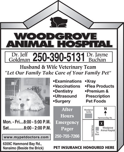 Woodgrove Animal Hospital (250-390-5131) - Display Ad - Husband & Wife Veterinary Team Let Our Family Take Care of Your Family Pet Examinations Xray Vaccinations Flea Products Dentistry Premium & Ultrasound Prescription Surgery Pet Foods Woodgrove After Centre Hours Hammond Bay Rd. Mon. - Fri....8:00 - 5:00 P.M. Emergency Woodgrove Sat...............8:00 - 2:00 P.M. Pager Animal Hospital The Brick Island Highwayx 250-755-7266 6359C Hammond Bay Rd., PET INSURANCE HONOURED HERE Nanaimo (Beside the Brick) Husband & Wife Veterinary Team Let Our Family Take Care of Your Family Pet Examinations Xray Vaccinations Flea Products Dentistry Premium & Ultrasound Prescription Surgery Pet Foods Woodgrove After Centre Hours Hammond Bay Rd. Mon. - Fri....8:00 - 5:00 P.M. Emergency Woodgrove Sat...............8:00 - 2:00 P.M. Pager Animal Hospital The Brick Island Highwayx 250-755-7266 6359C Hammond Bay Rd., PET INSURANCE HONOURED HERE Nanaimo (Beside the Brick)