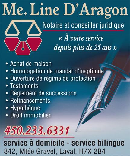 Line D'Aragon (450-969-0345) - Display Ad - Me. Line D Aragon Notaire et conseiller juridique « À votre service depuis plus de 25 ans » Achat de maison Homologation de mandat d'inaptitude Ouverture de régime de protection Testaments Règlement de successions Refinancements Hypothèque Droit immobilier 450.233.6331 service à domicile - service bilingue 842, Mtée Gravel, Laval, H7X 2B4