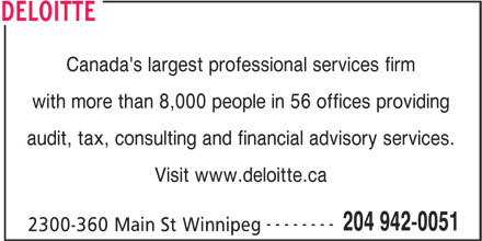 Deloitte Restructuring Inc (204-942-0051) - Annonce illustrée======= - Canada's largest professional services firm with more than 8,000 people in 56 offices providing audit, tax, consulting and financial advisory services. Visit www.deloitte.ca -------- 204 942-0051 2300-360 Main St Winnipeg DELOITTE Canada's largest professional services firm with more than 8,000 people in 56 offices providing audit, tax, consulting and financial advisory services. Visit www.deloitte.ca -------- 204 942-0051 2300-360 Main St Winnipeg DELOITTE