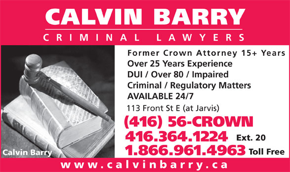 Calvin Barry (416-364-1224) - Display Ad - 113 Front St E (at Jarvis) (416) 56-CROWN Ext. 20 416.364.1224 Toll Free Calvin Barry 1.866.961.4963 www.calvinbarry.ca CALVIN BARRY CRIMINAL LAWYERS Former Crown Attorney 15+ Years Over 25 Years Experience DUI / Over 80 / Impaired Criminal / Regulatory Matters AVAILABLE 24/7