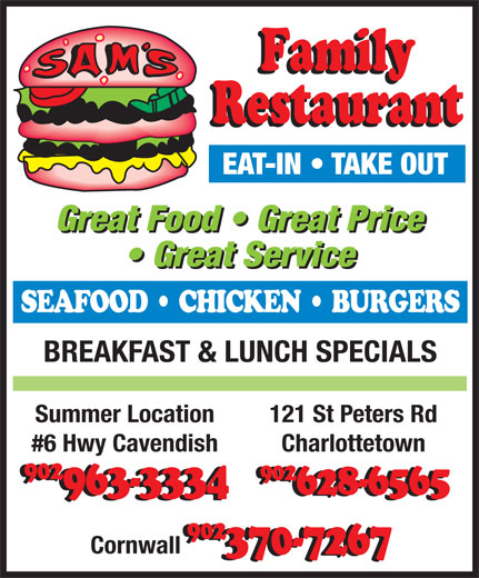 Sam's Family Restaurant (902-628-6565) - Annonce illustrée======= - Great Food   Great Price Great Service SEAFOOD   CHICKEN   BURGERS BREAKFAST & LUNCH SPECIALS 121 St Peters RdSummer Location Charlottetown#6 Hwy Cavendish 902 902 628-6565963-3334 902 Cornwall 370-7267 EAT-IN   TAKE OUT