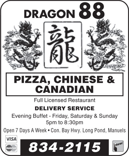 Dragon 88 (709-834-2115) - Display Ad - DRAGONDRAGON 8888 PIZZA, CHINESE & CANADIAN Full Licensed Restaurant DELIVERY SERVICE Evening Buffet - Friday, Saturday & Sunday 5pm to 8:30pm Open 7 Days A Week   Con. Bay Hwy. Long Pond, Manuels 834-2115