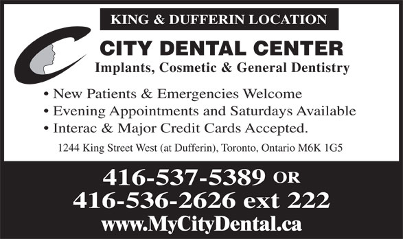 City Dental Center (416-537-5389) - Annonce illustrée======= - KING & DUFFERIN LOCATION CITY DENTAL CENTER Implants, Cosmetic & General Dentistry New Patients & Emergencies Welcome Evening Appointments and Saturdays Available Interac & Major Credit Cards Accepted. 1244 King Street West (at Dufferin), Toronto, Ontario M6K 1G5