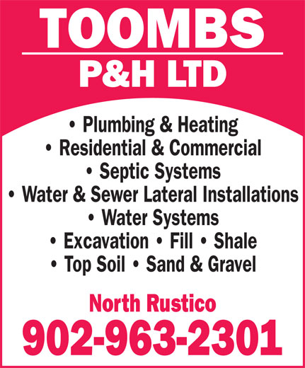 Toombs P & H Ltd (902-963-2301) - Annonce illustrée======= - P&H LTD Plumbing & Heating Residential & Commercial Septic Systems Water & Sewer Lateral Installations Water Systems Excavation   Fill   Shale Top Soil   Sand & Gravel North Rustico 902-963-2301 TOOMBS