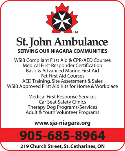 St John Ambulance (905-685-8964) - Display Ad - SERVING OUR NIAGARA COMMUNITIES WSIB Compliant First Aid & CPR/AED Courses Medical First Responder Certification Basic & Advanced Marine First Aid Pet First Aid Courses AED Training, Site Assessment & Sales WSIB Approved First Aid Kits for Home & Workplace Medical First Response Services Car Seat Safety Clinics Therapy Dog Programs/Services Adult & Youth Volunteer Programs www.sja-niagara.org 905-685-8964 219 Church Street, St. Catharines, ON