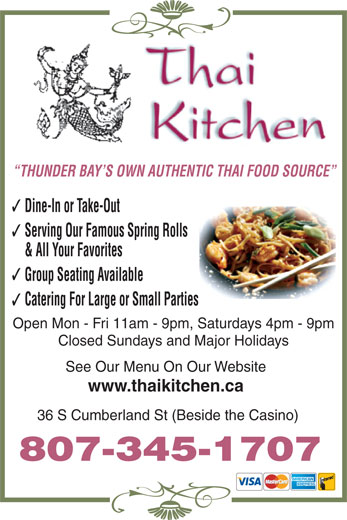 Thai Kitchen (807-345-1707) - Annonce illustrée======= - Dine-In or Take-Out Serving Our Famous Spring Rolls & All Your Favorites Group Seating Available Catering For Large or Small Parties Open Mon - Fri 11am - 9pm, Saturdays 4pm - 9pm Closed Sundays and Major Holidays See Our Menu On Our Website www.thaikitchen.ca 36 S Cumberland St (Beside the Casino) 807-345-1707 THUNDER BAY S OWN AUTHENTIC THAI FOOD SOURCE